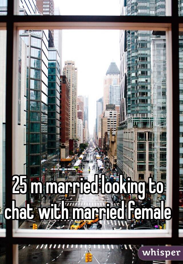 25 m married looking to chat with married female