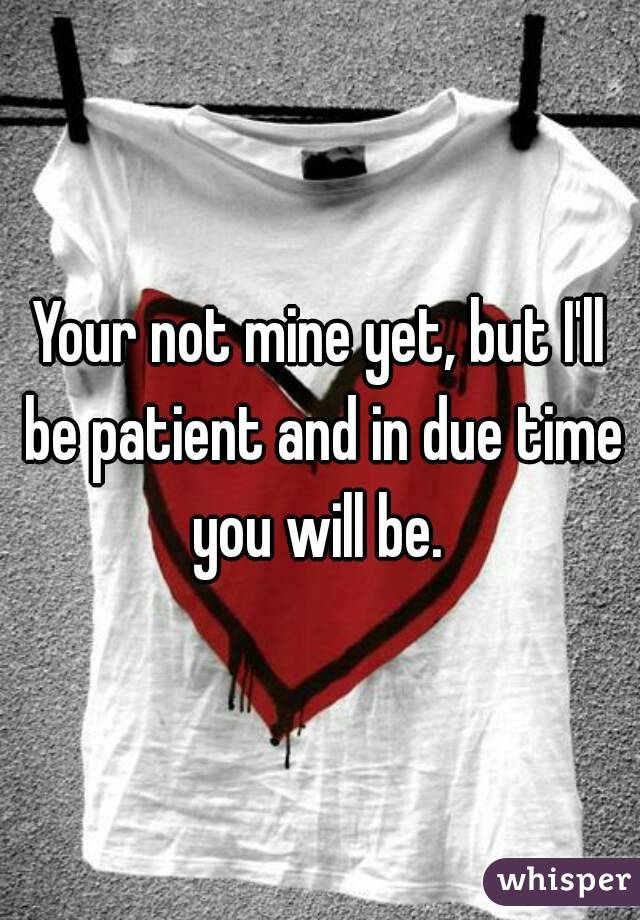Your not mine yet, but I'll be patient and in due time you will be.