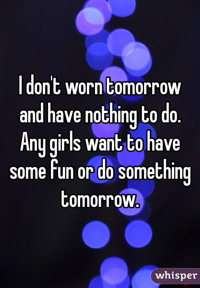 I don't worn tomorrow and have nothing to do. Any girls want to have some fun or do something tomorrow.