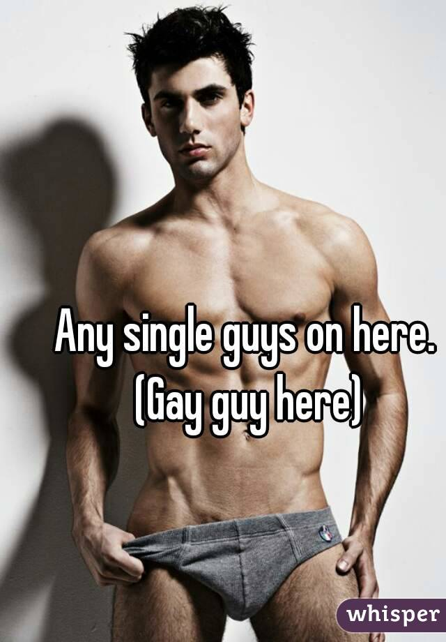 Any single guys on here. (Gay guy here)
