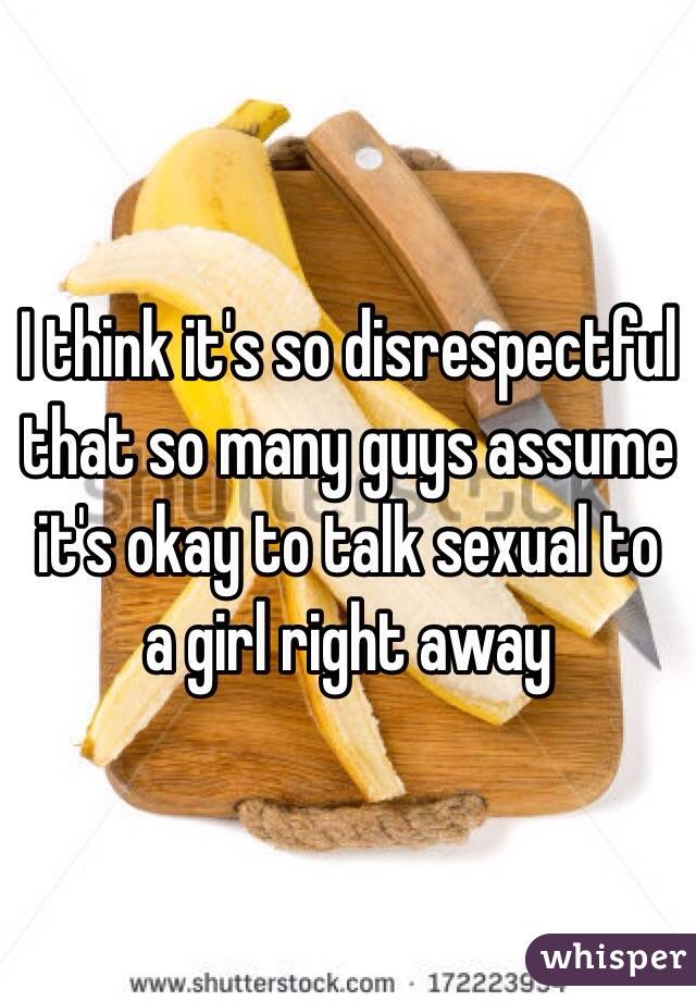 I think it's so disrespectful that so many guys assume it's okay to talk sexual to a girl right away