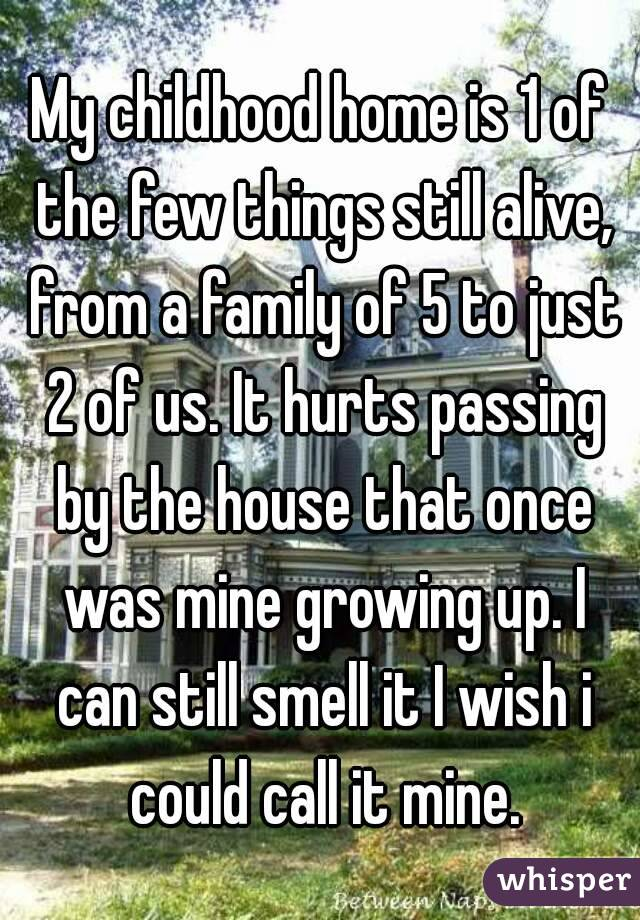 My childhood home is 1 of the few things still alive, from a family of 5 to just 2 of us. It hurts passing by the house that once was mine growing up. I can still smell it I wish i could call it mine.