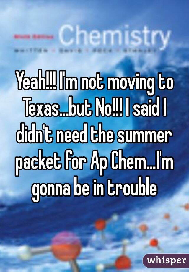 Yeah!!! I'm not moving to Texas...but No!!! I said I didn't need the summer packet for Ap Chem...I'm gonna be in trouble