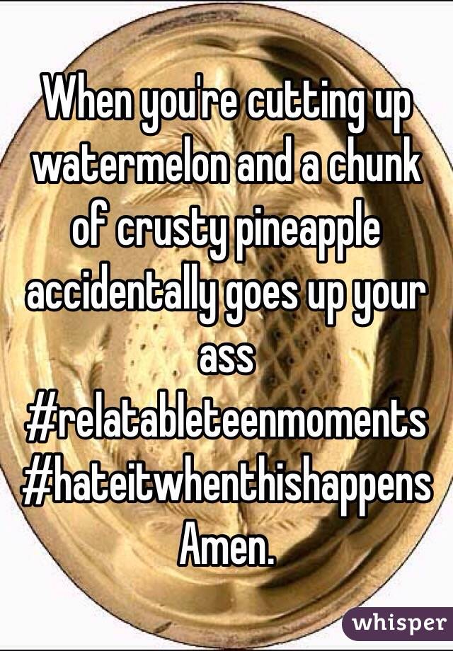 When you're cutting up watermelon and a chunk of crusty pineapple accidentally goes up your ass #relatableteenmoments  #hateitwhenthishappens Amen.