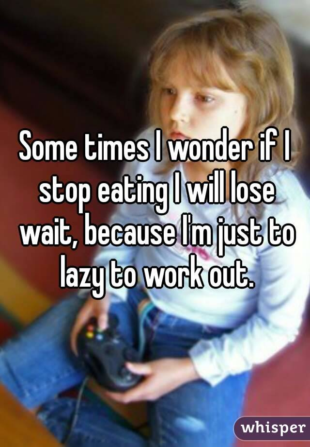 Some times I wonder if I stop eating I will lose wait, because I'm just to lazy to work out.