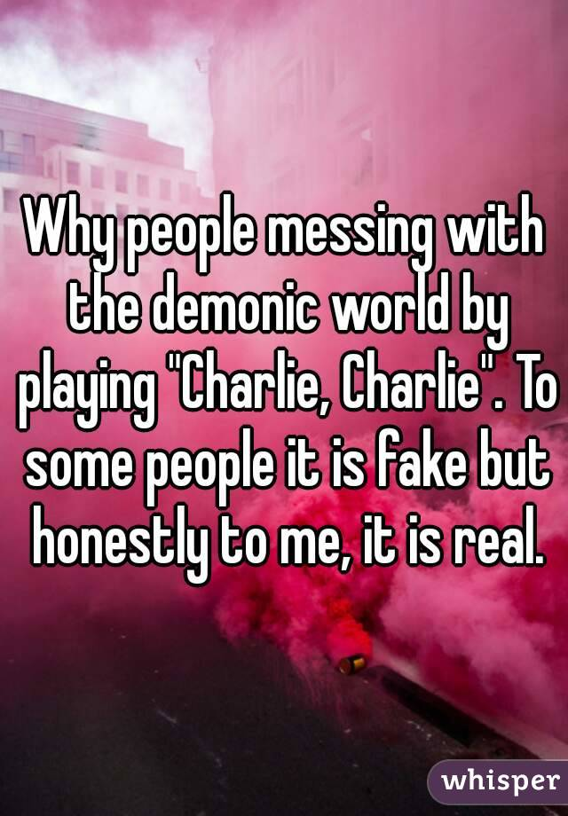 "Why people messing with the demonic world by playing ""Charlie, Charlie"". To some people it is fake but honestly to me, it is real."