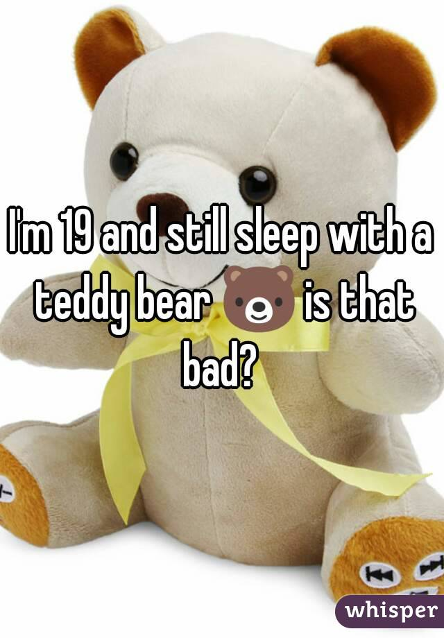 I'm 19 and still sleep with a teddy bear 🐻 is that bad?