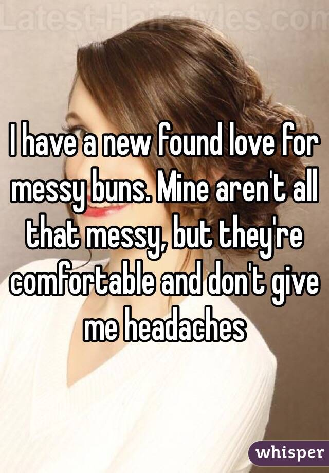 I have a new found love for messy buns. Mine aren't all that messy, but they're comfortable and don't give me headaches