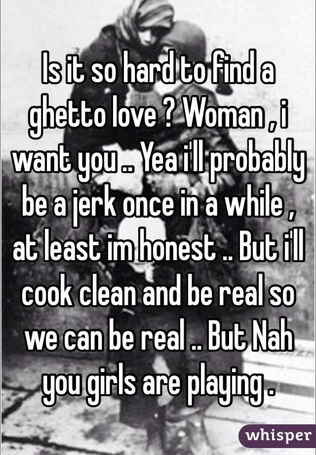 Is it so hard to find a ghetto love ? Woman , i want you .. Yea i'll probably be a jerk once in a while , at least im honest .. But i'll cook clean and be real so we can be real .. But Nah you girls are playing .