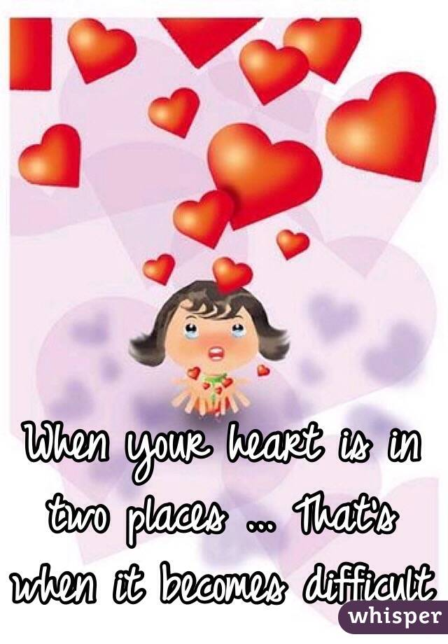 When your heart is in two places ... That's when it becomes difficult