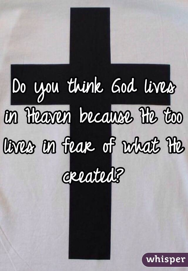 Do you think God lives in Heaven because He too lives in fear of what He created?