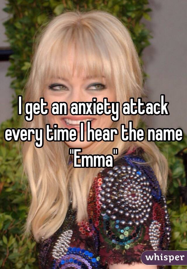 "I get an anxiety attack every time I hear the name ""Emma"""