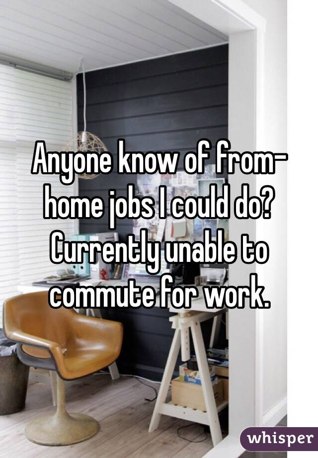 Anyone know of from-home jobs I could do? Currently unable to commute for work.