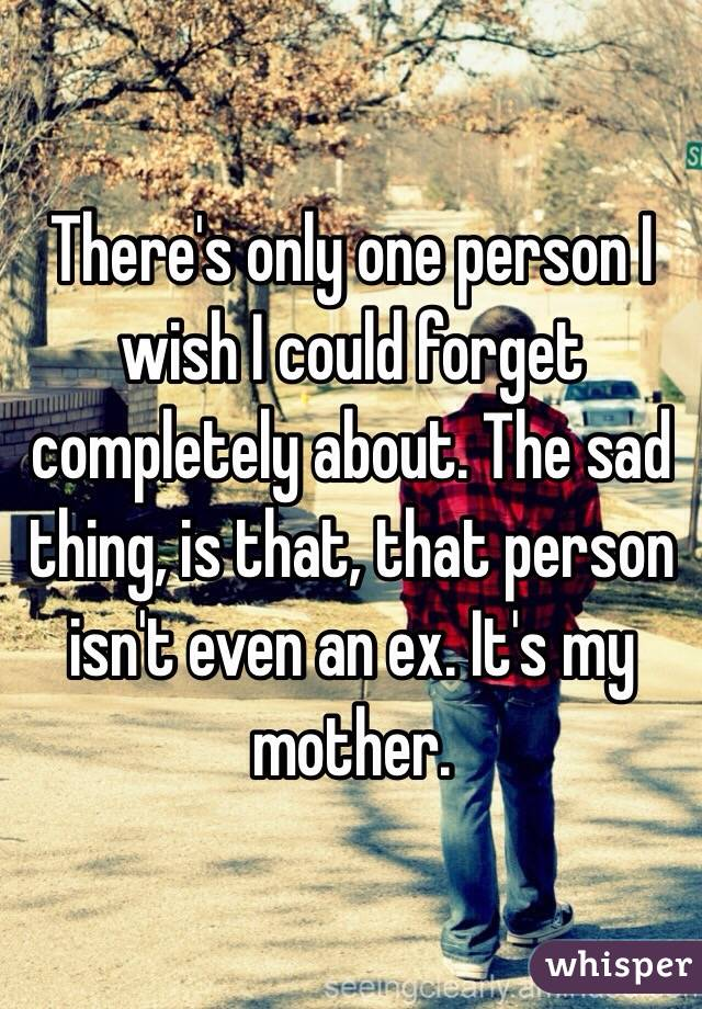 There's only one person I wish I could forget completely about. The sad thing, is that, that person isn't even an ex. It's my mother.