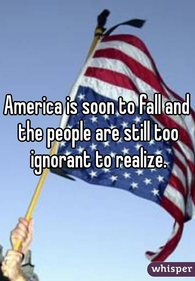 America is soon to fall and the people are still too ignorant to realize.