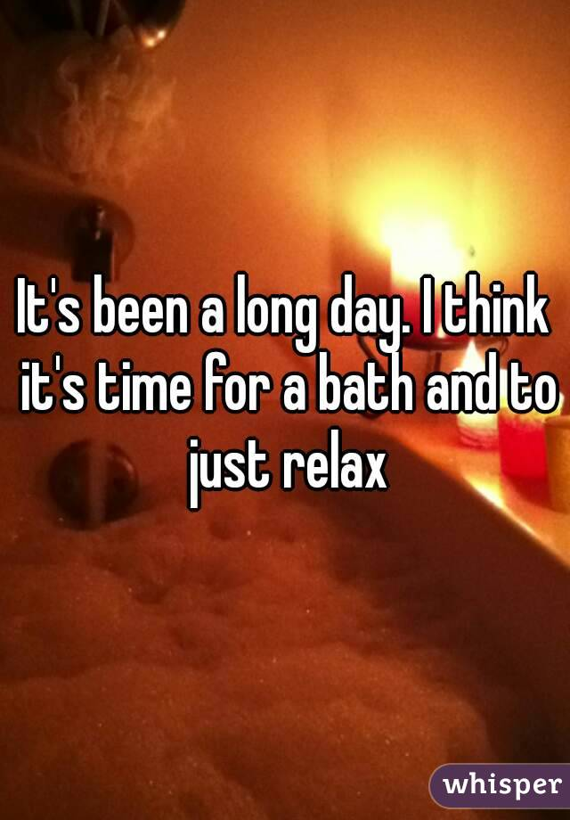 It's been a long day. I think it's time for a bath and to just relax