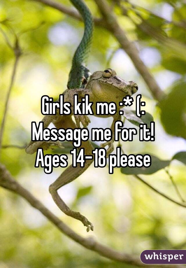 Girls kik me :* (: Message me for it!  Ages 14-18 please