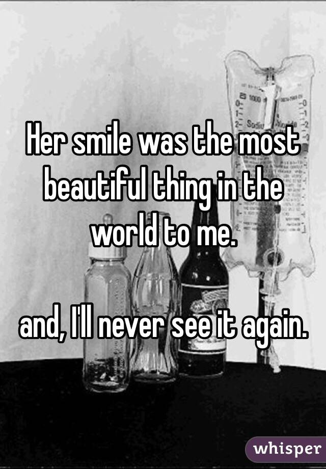 Her smile was the most beautiful thing in the world to me.    and, I'll never see it again.
