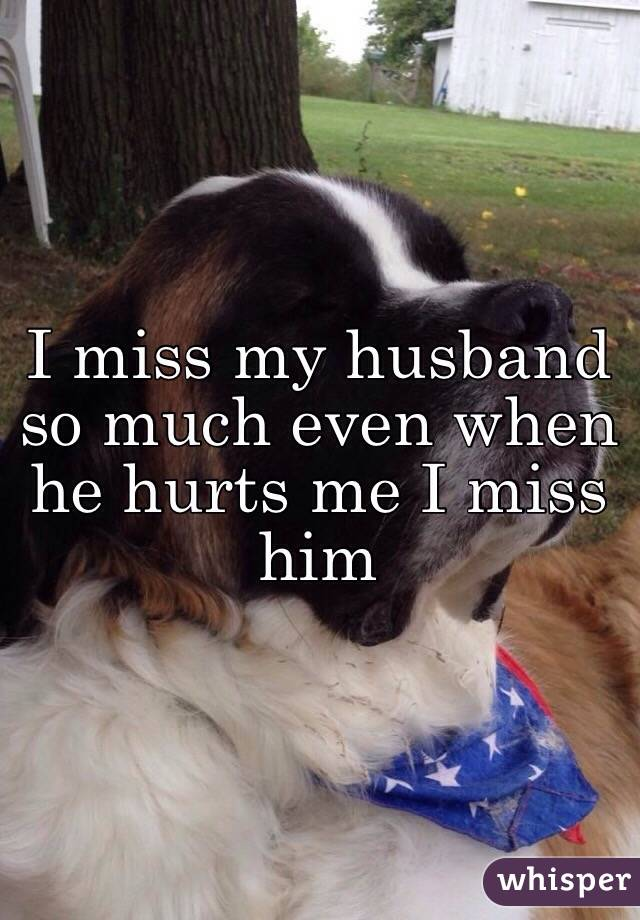 I miss my husband so much even when he hurts me I miss him