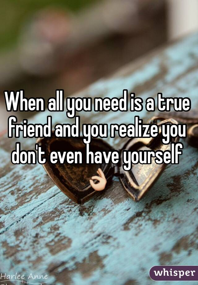 When all you need is a true friend and you realize you don't even have yourself 👌