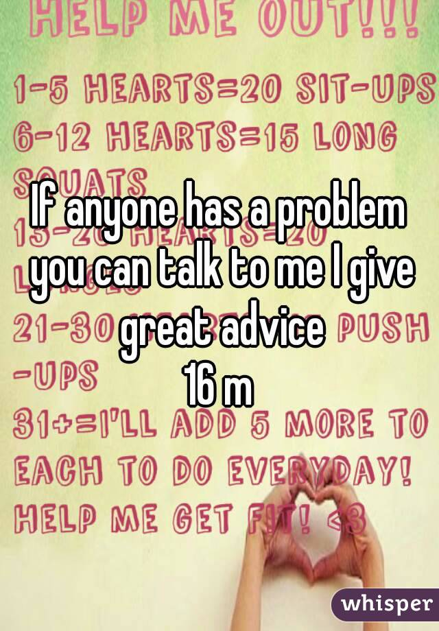 If anyone has a problem you can talk to me I give great advice 16 m