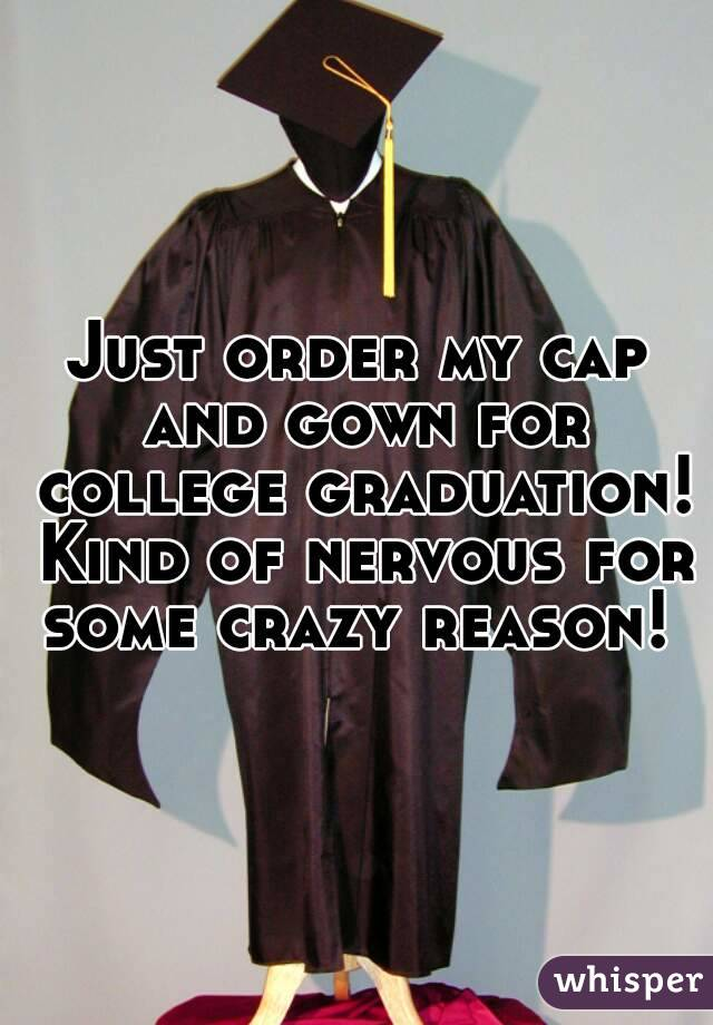 Just order my cap and gown for college graduation! Kind of nervous for some crazy reason!