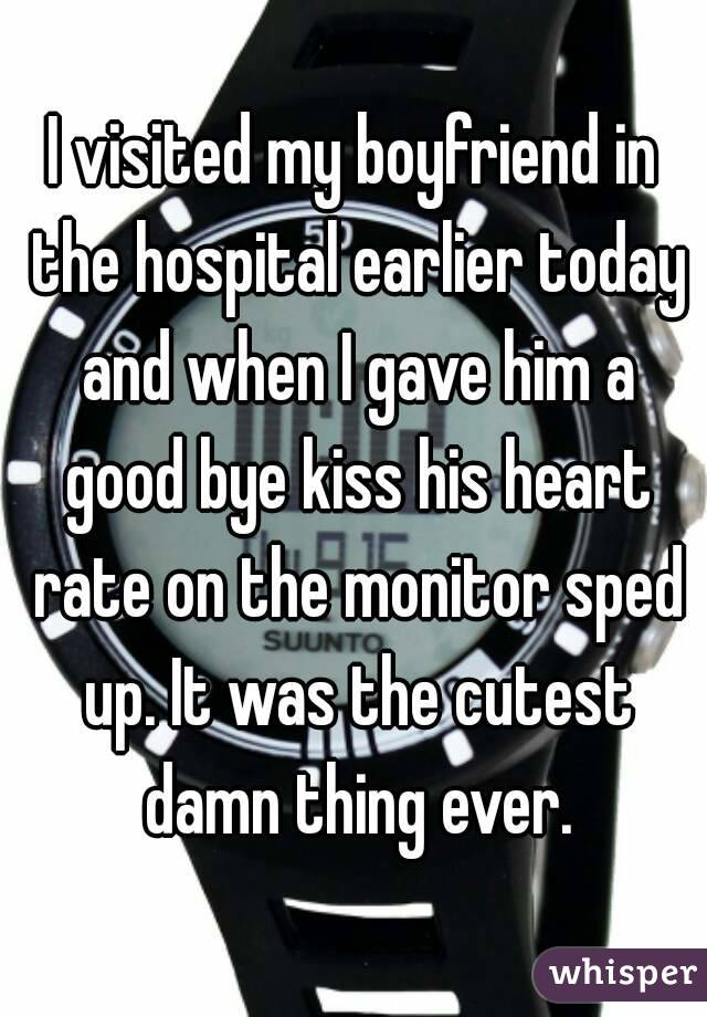 I visited my boyfriend in the hospital earlier today and when I gave him a good bye kiss his heart rate on the monitor sped up. It was the cutest damn thing ever.