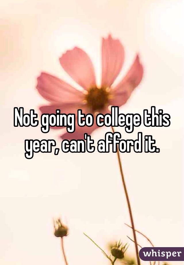 Not going to college this year, can't afford it.