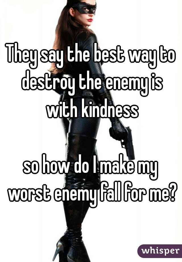 They say the best way to destroy the enemy is with kindness  so how do I make my worst enemy fall for me?