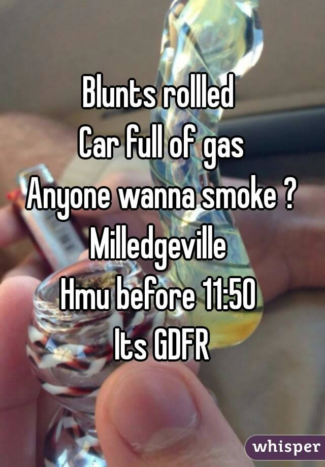 Blunts rollled  Car full of gas Anyone wanna smoke ? Milledgeville  Hmu before 11:50  Its GDFR