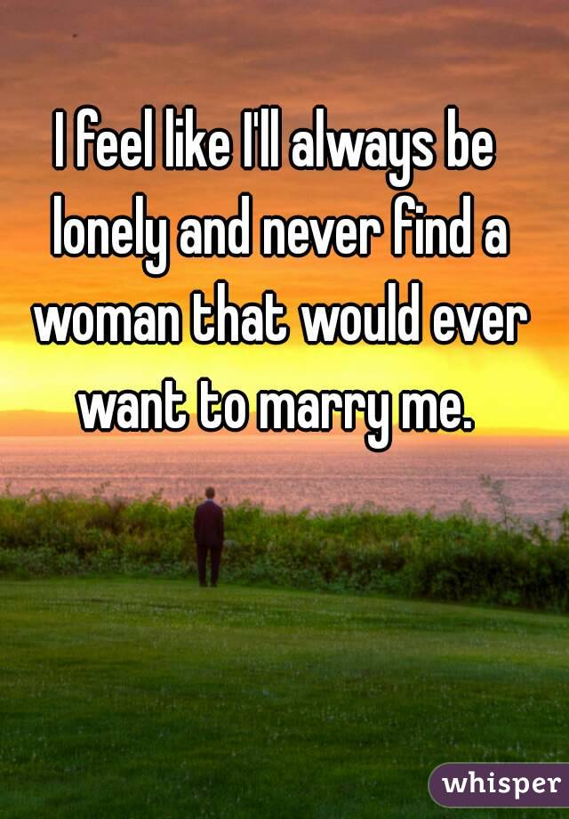 I feel like I'll always be lonely and never find a woman that would ever want to marry me.