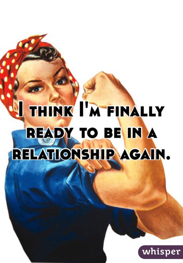 I think I'm finally ready to be in a relationship again.