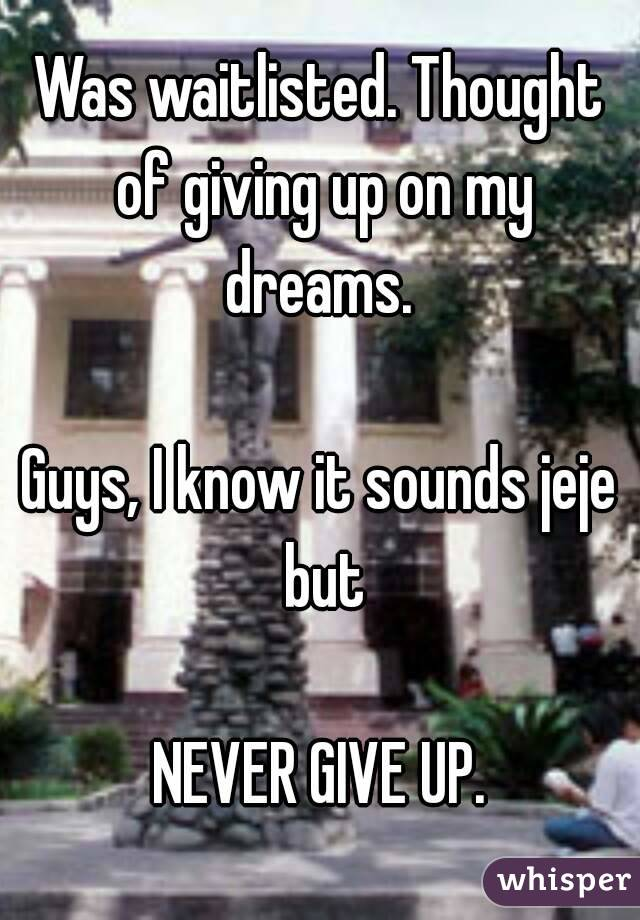 Was waitlisted. Thought of giving up on my dreams.   Guys, I know it sounds jeje but  NEVER GIVE UP.