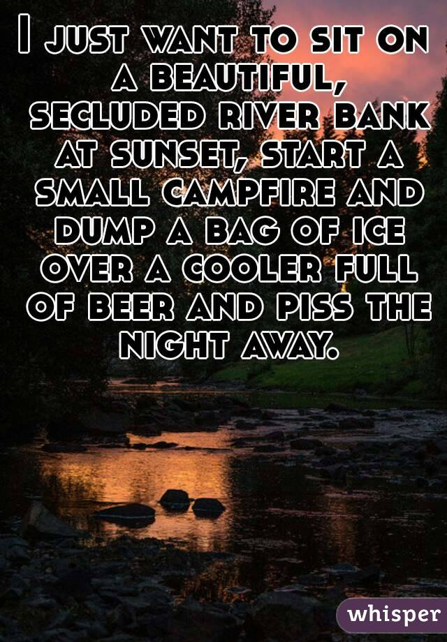 I just want to sit on a beautiful, secluded river bank at sunset, start a small campfire and dump a bag of ice over a cooler full of beer and piss the night away.