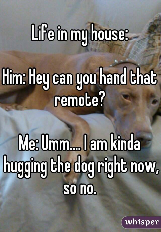 Life in my house:  Him: Hey can you hand that remote?   Me: Umm.... I am kinda hugging the dog right now, so no.