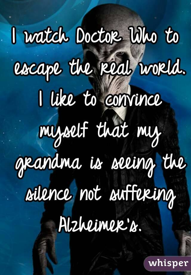 I watch Doctor Who to escape the real world. I like to convince myself that my grandma is seeing the silence not suffering Alzheimer's.