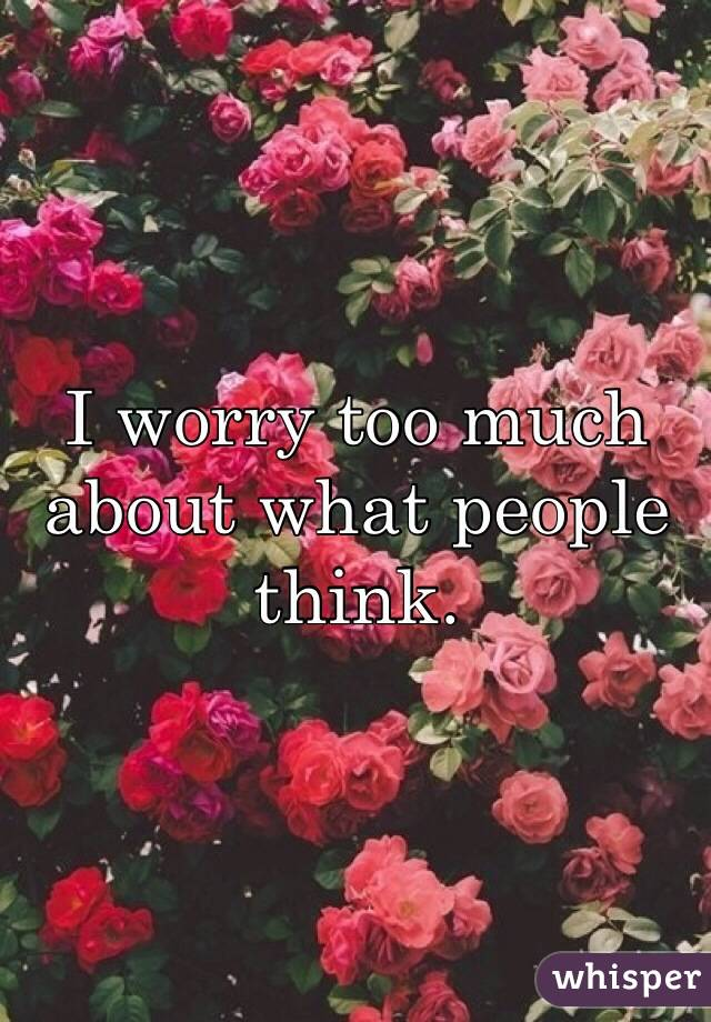I worry too much about what people think.