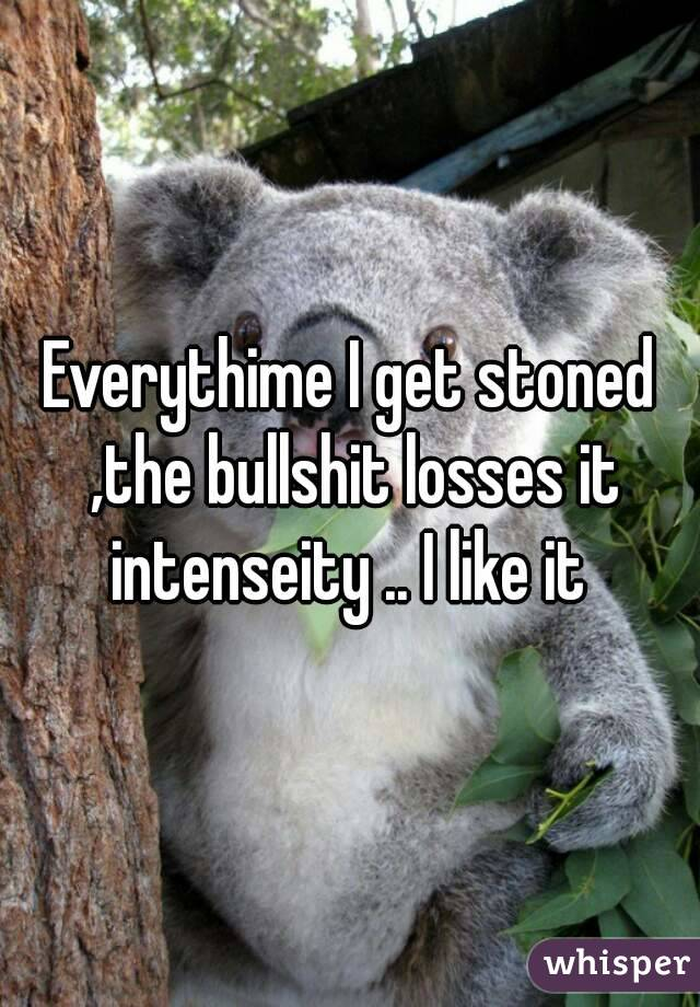 Everythime I get stoned ,the bullshit losses it intenseity .. I like it