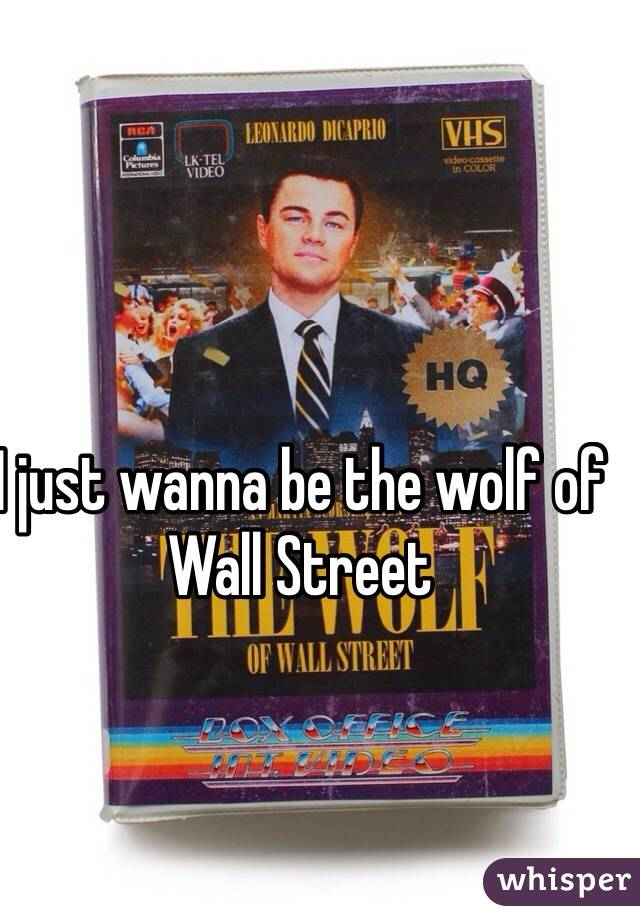 I just wanna be the wolf of Wall Street