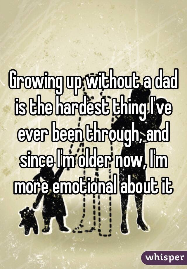 Growing up without a dad is the hardest thing I've ever been through, and since I'm older now, I'm more emotional about it
