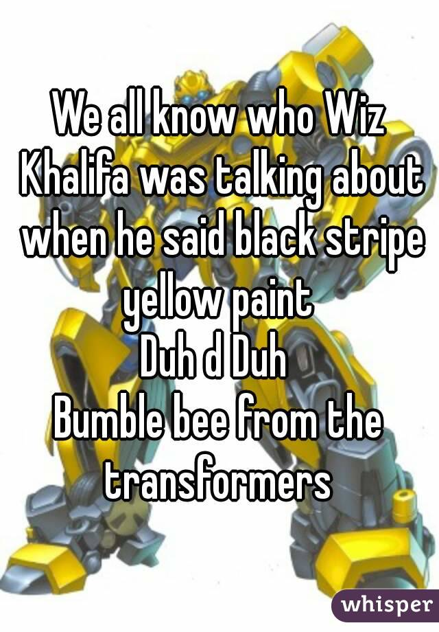 We all know who Wiz Khalifa was talking about when he said black stripe yellow paint  Duh d Duh  Bumble bee from the transformers