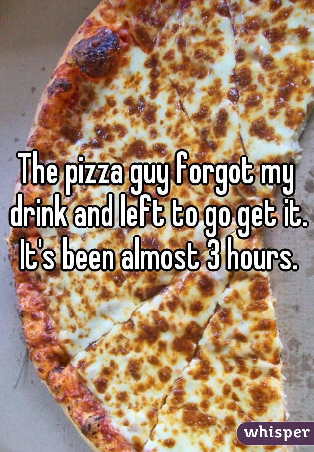 The pizza guy forgot my drink and left to go get it. It's been almost 3 hours.