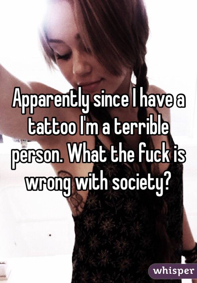 Apparently since I have a tattoo I'm a terrible person. What the fuck is wrong with society?