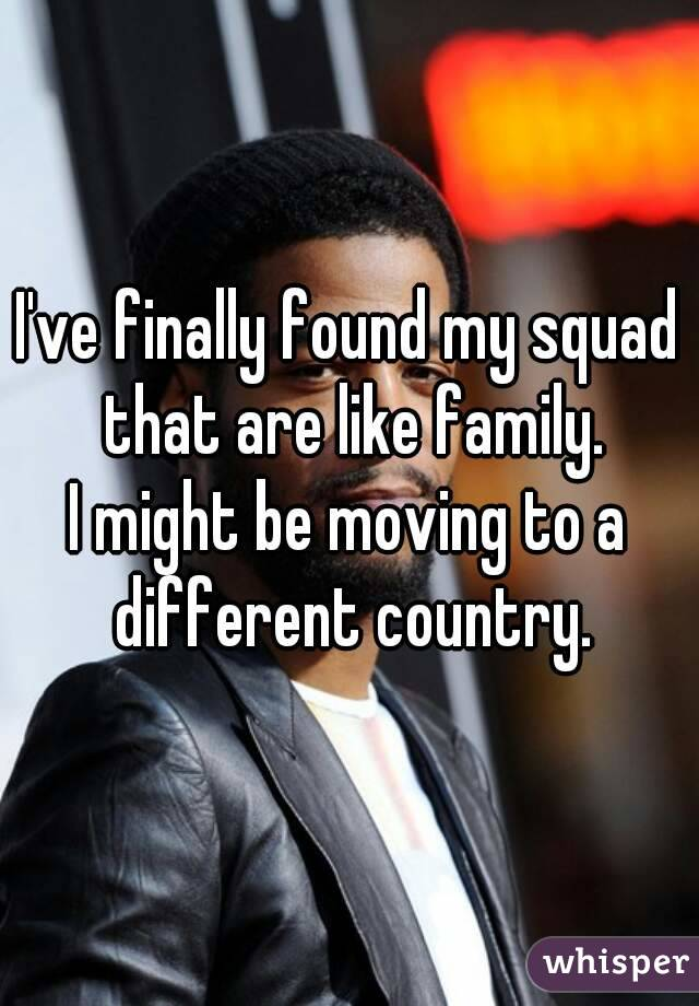 I've finally found my squad that are like family.  I might be moving to a different country.