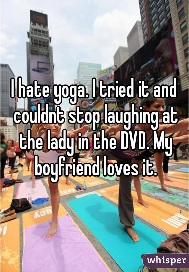 I hate yoga. I tried it and couldnt stop laughing at the lady in the DVD. My boyfriend loves it.