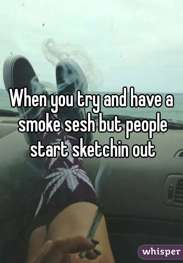 When you try and have a smoke sesh but people start sketchin out