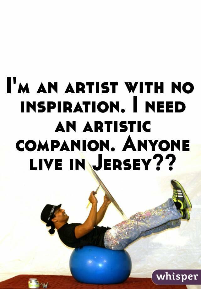 I'm an artist with no inspiration. I need an artistic companion. Anyone live in Jersey??