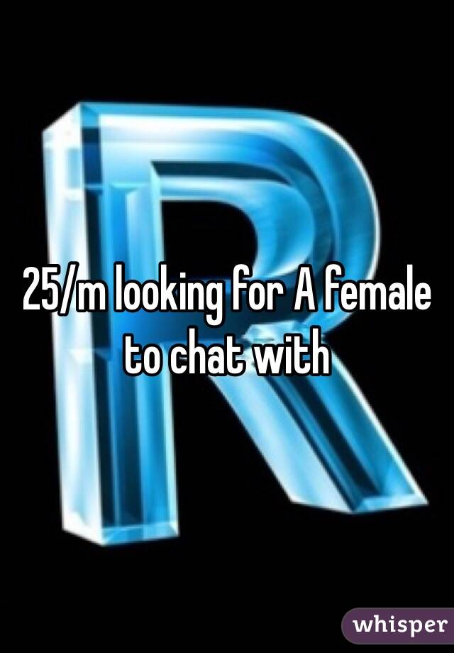 25/m looking for A female to chat with