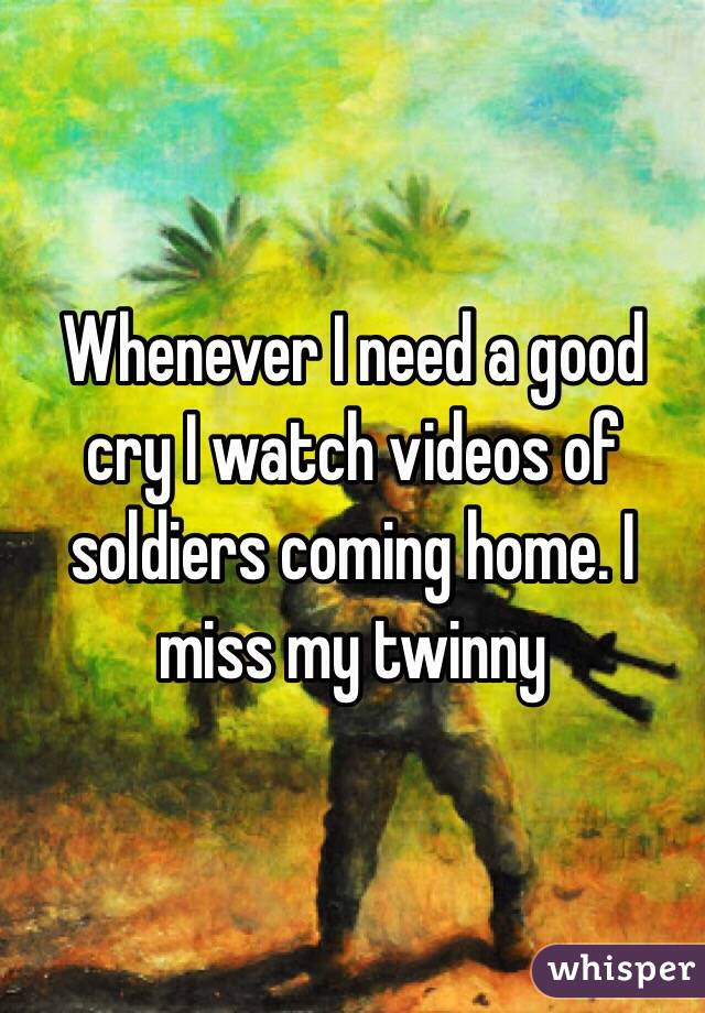 Whenever I need a good cry I watch videos of soldiers coming home. I miss my twinny