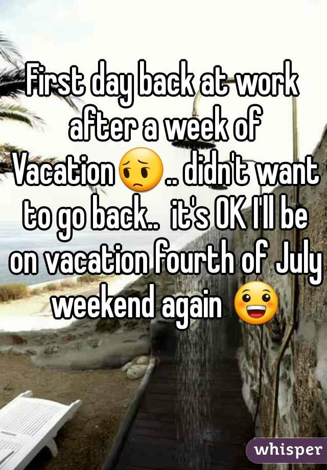 First day back at work after a week of Vacation😔.. didn't want to go back..  it's OK I'll be on vacation fourth of July weekend again 😀